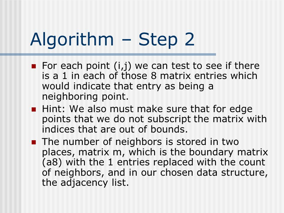 Algorithm – Step 2 For each point (i,j) we can test to see if there is a 1 in each of those 8 matrix entries which would indicate that entry as being a neighboring point.