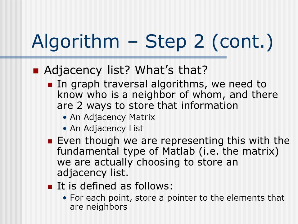 Algorithm – Step 2 (cont.) Adjacency list? What's that? In graph traversal algorithms, we need to know who is a neighbor of whom, and there are 2 ways