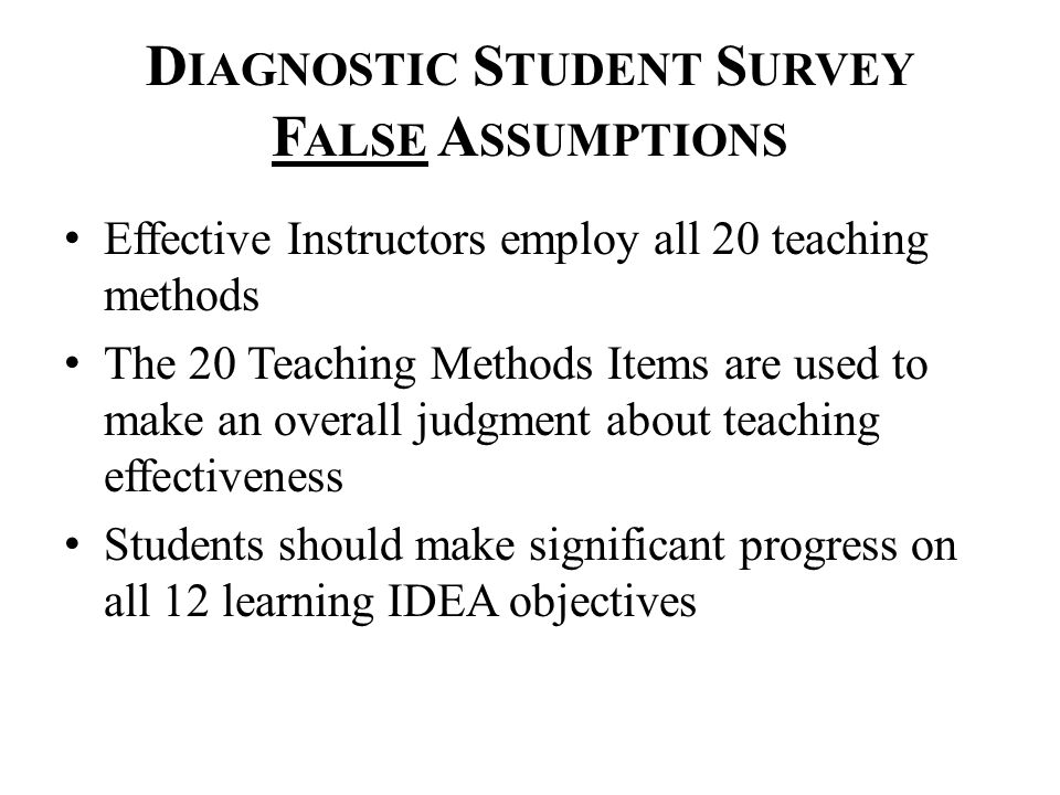 D IAGNOSTIC S TUDENT S URVEY F ALSE A SSUMPTIONS Effective Instructors employ all 20 teaching methods The 20 Teaching Methods Items are used to make an overall judgment about teaching effectiveness Students should make significant progress on all 12 learning IDEA objectives