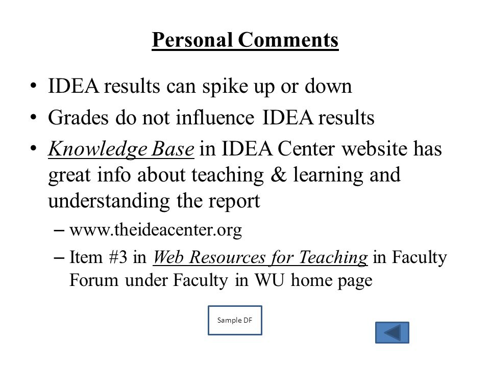Personal Comments IDEA results can spike up or down Grades do not influence IDEA results Knowledge Base in IDEA Center website has great info about teaching & learning and understanding the report – www.theideacenter.org – Item #3 in Web Resources for Teaching in Faculty Forum under Faculty in WU home page Sample DF