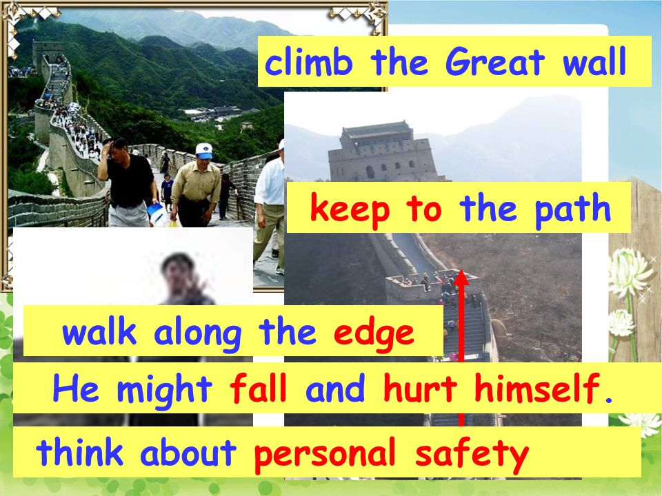 keep to the path walk along the edge He might fall and hurt himself. think about personal safety climb the Great wall