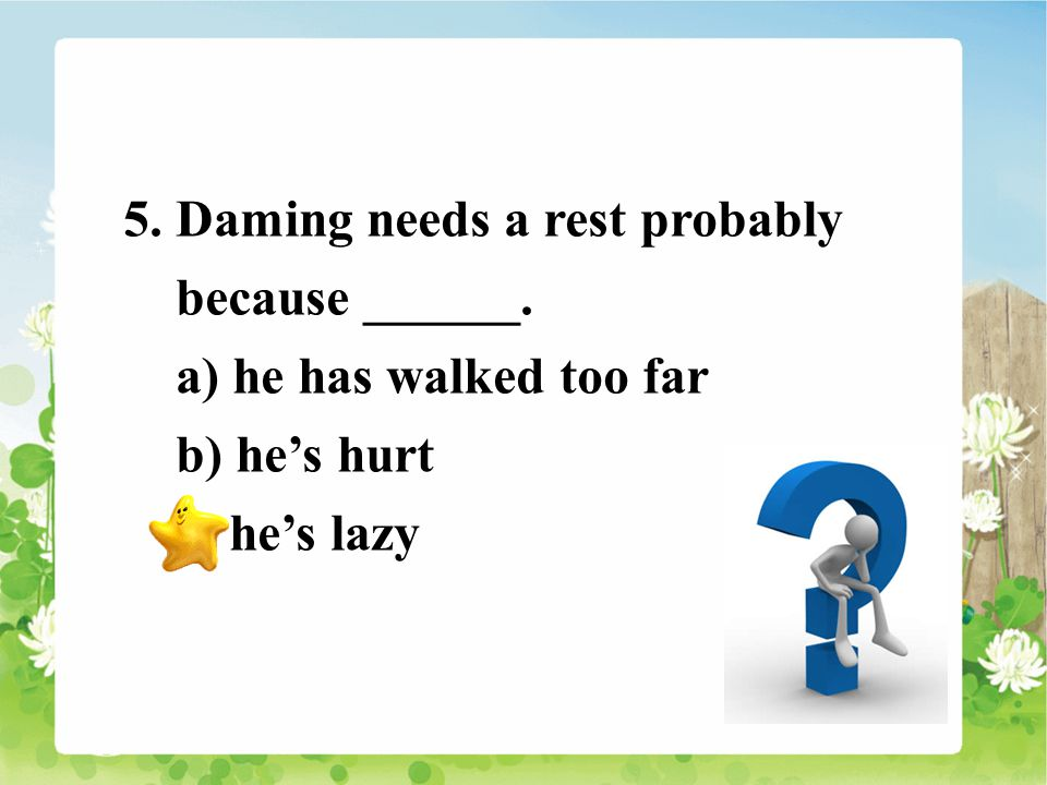 5. Daming needs a rest probably because ______. a) he has walked too far b) he's hurt c) he's lazy