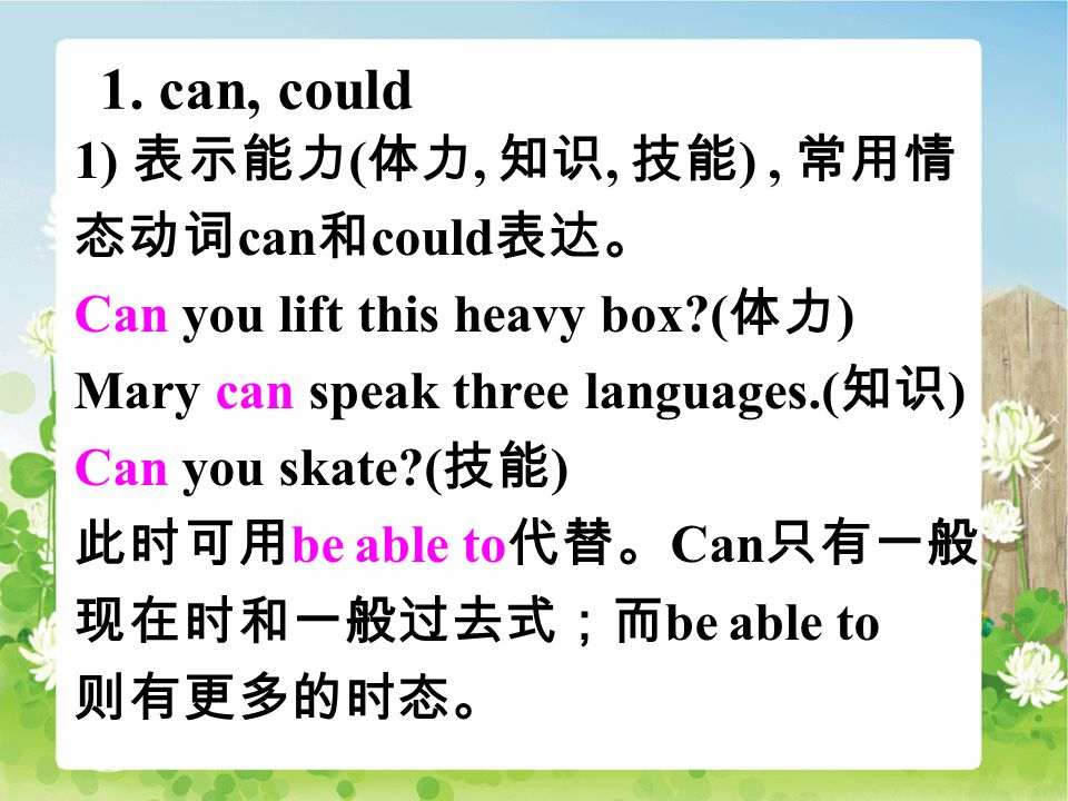1. can, could 1) 表示能力 ( 体力, 知识, 技能 ), 常用情 态动词 can 和 could 表达。 Can you lift this heavy box?( 体力 ) Mary can speak three languages.( 知识 ) Can you skate?(