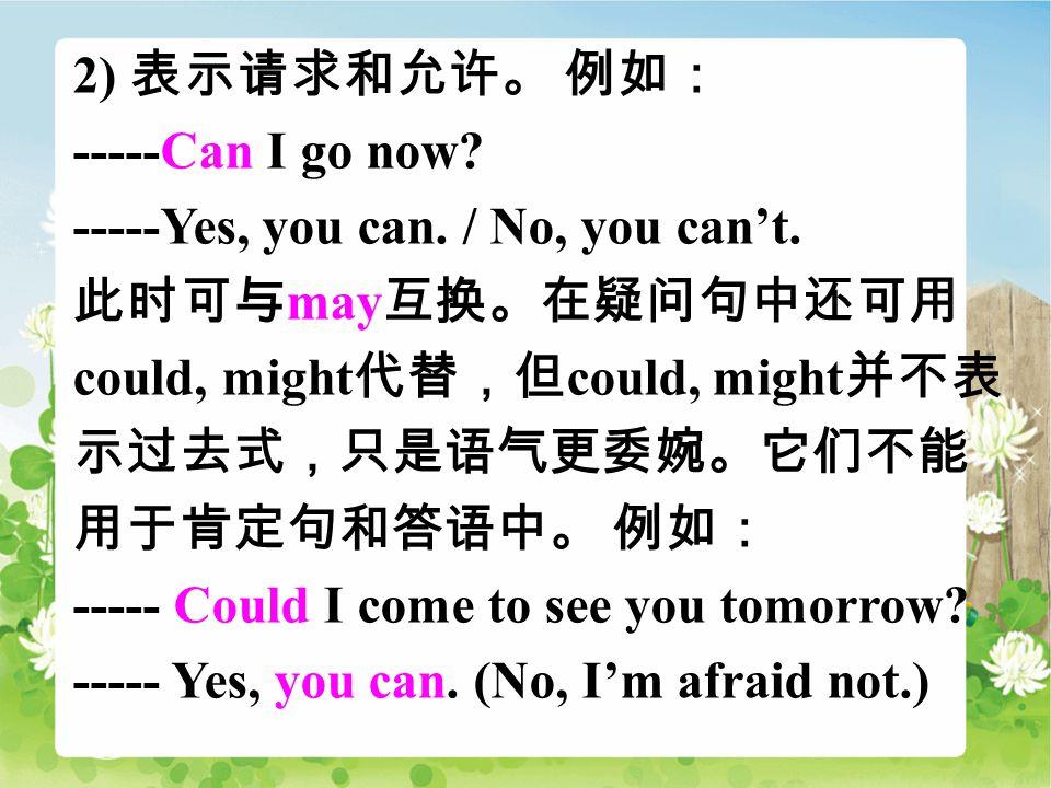 2) 表示请求和允许。 例如: -----Can I go now. -----Yes, you can.