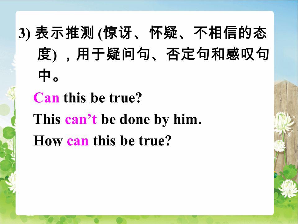 3) 表示推测 ( 惊讶、怀疑、不相信的态 度 ) ,用于疑问句、否定句和感叹句 中。 Can this be true.