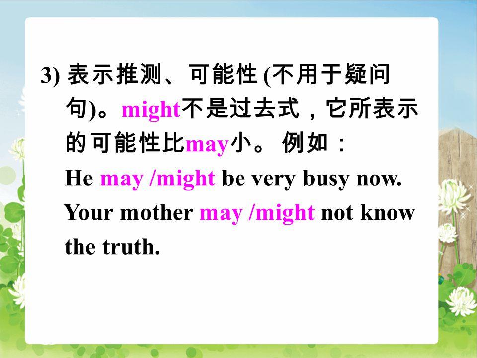 3) 表示推测、可能性 ( 不用于疑问 句 ) 。 might 不是过去式,它所表示 的可能性比 may 小。 例如: He may /might be very busy now.