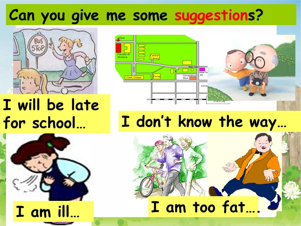 I will be late for school… I don't know the way… I am ill… I am too fat…. Can you give me some suggestions?