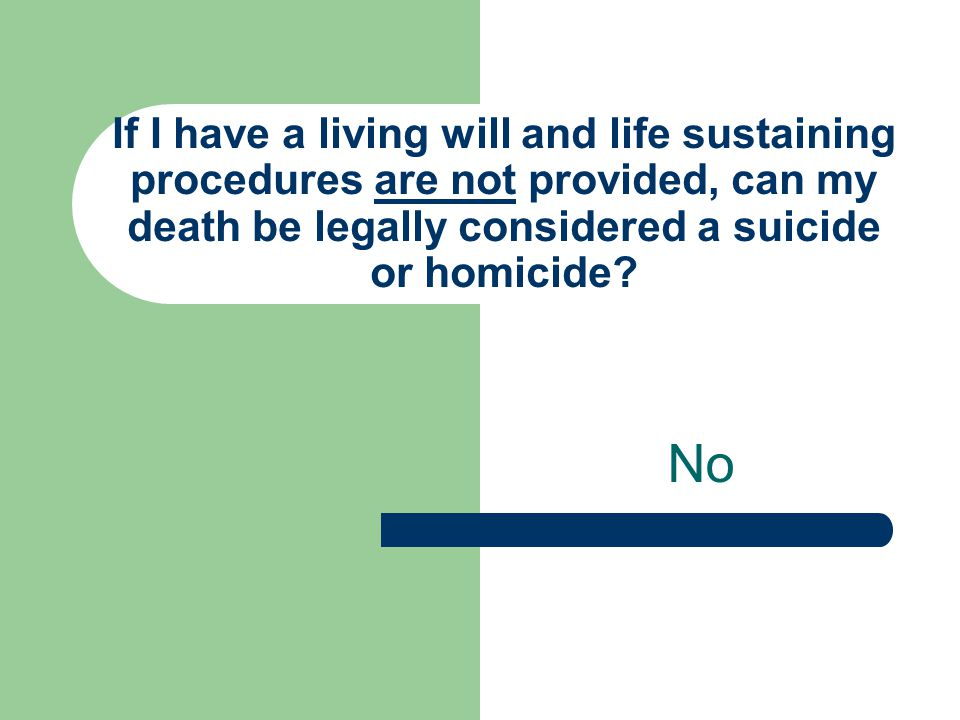 If I have a living will and life sustaining procedures are not provided, can my death be legally considered a suicide or homicide? No