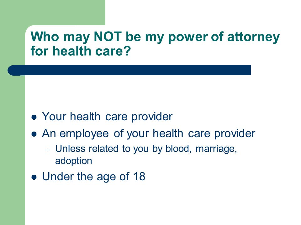 Who may NOT be my power of attorney for health care? Your health care provider An employee of your health care provider – Unless related to you by blo
