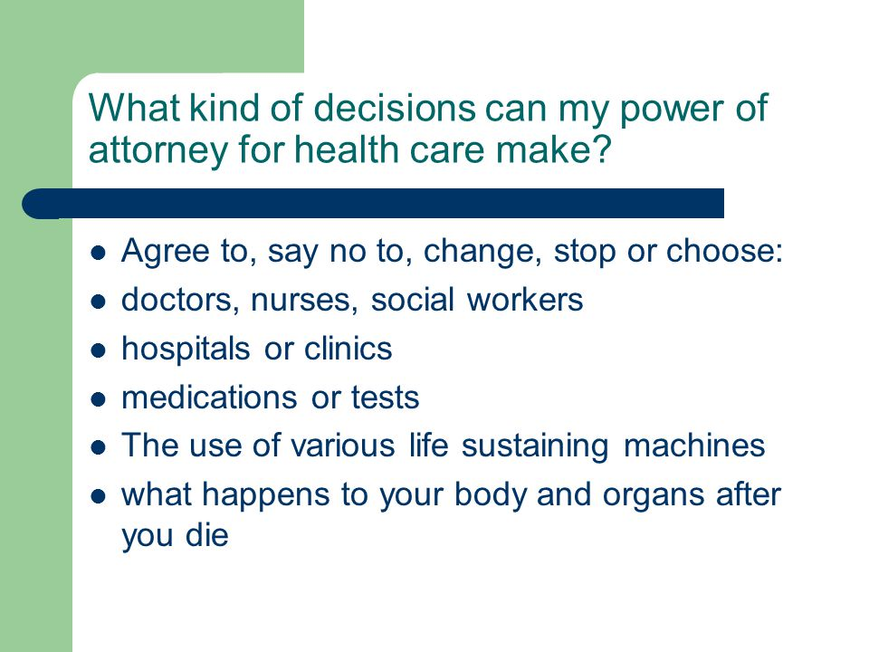 What kind of decisions can my power of attorney for health care make? Agree to, say no to, change, stop or choose: doctors, nurses, social workers hos