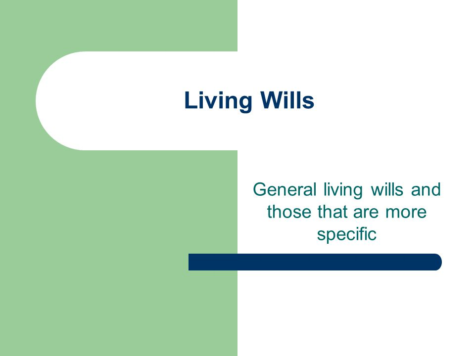 Living Wills General living wills and those that are more specific
