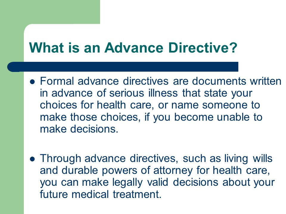 What is an Advance Directive? Formal advance directives are documents written in advance of serious illness that state your choices for health care, o