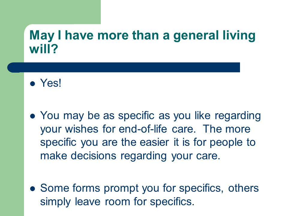 May I have more than a general living will? Yes! You may be as specific as you like regarding your wishes for end-of-life care. The more specific you