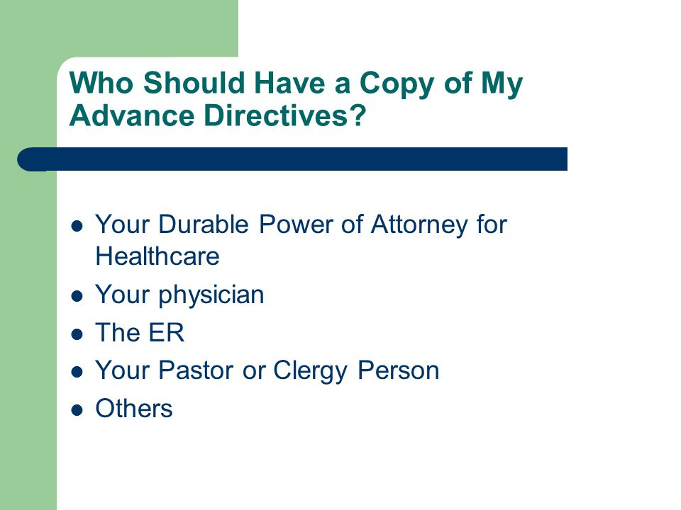 Who Should Have a Copy of My Advance Directives? Your Durable Power of Attorney for Healthcare Your physician The ER Your Pastor or Clergy Person Othe