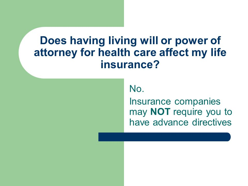 Does having living will or power of attorney for health care affect my life insurance? No. Insurance companies may NOT require you to have advance dir