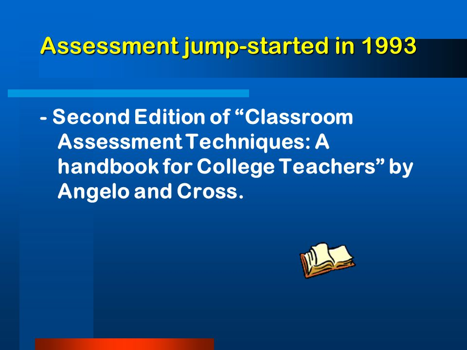 Assessment jump-started in 1993 Assessment jump-started in 1993 - Second Edition of Classroom Assessment Techniques: A handbook for College Teachers by Angelo and Cross.