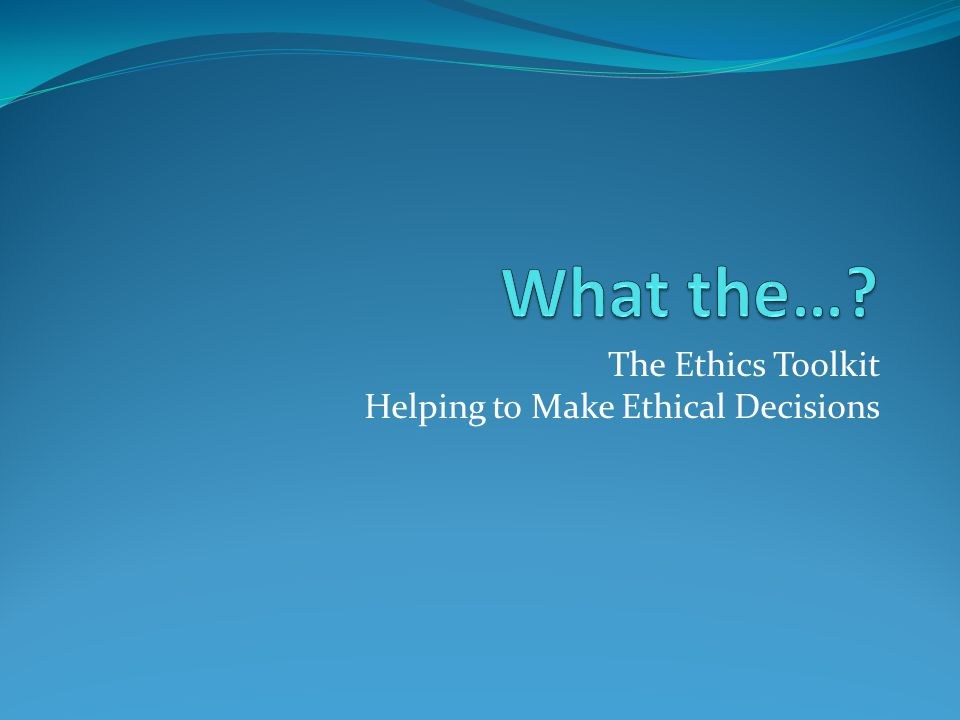 The Ethics Toolkit Helping to Make Ethical Decisions