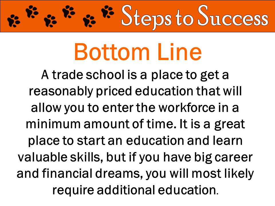 Bottom Line A trade school is a place to get a reasonably priced education that will allow you to enter the workforce in a minimum amount of time.