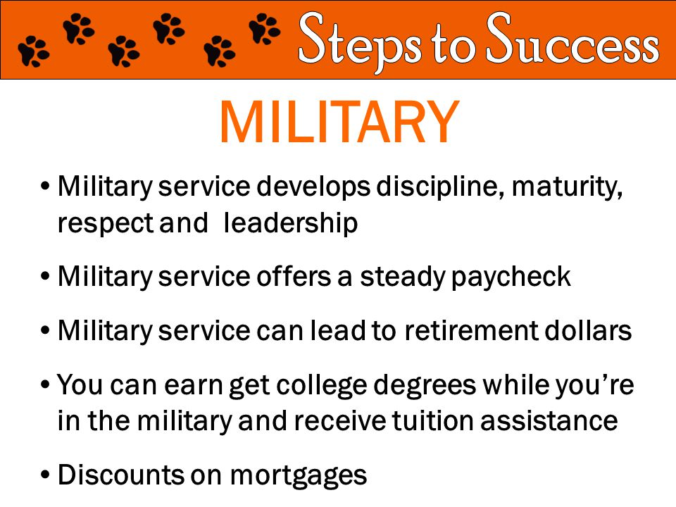MILITARY Military service develops discipline, maturity, respect and leadership Military service offers a steady paycheck Military service can lead to retirement dollars You can earn get college degrees while you're in the military and receive tuition assistance Discounts on mortgages