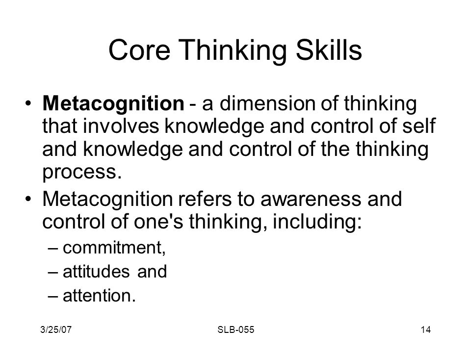3/25/07SLB-05513 Core Thinking Skills Metacognition: KNOWING HOW TO THINK, and knowing which strategies work best, are valuable skills that differentiate expert thinkers from novice thinkers.