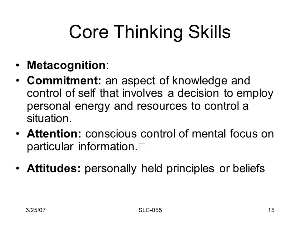 3/25/07SLB-05514 Core Thinking Skills Metacognition - a dimension of thinking that involves knowledge and control of self and knowledge and control of the thinking process.