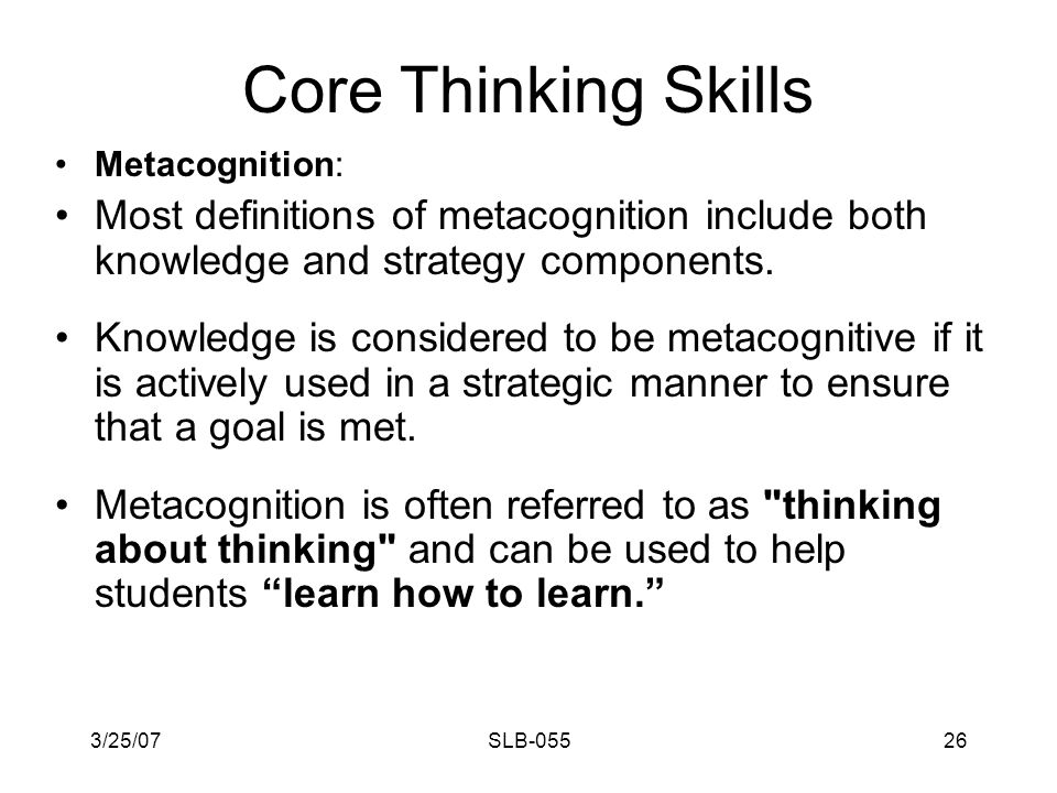 3/25/07SLB-05525 Core Thinking Skills Metacognition: Metacognition refers to higher order thinking that involves active control over the thinking processes.