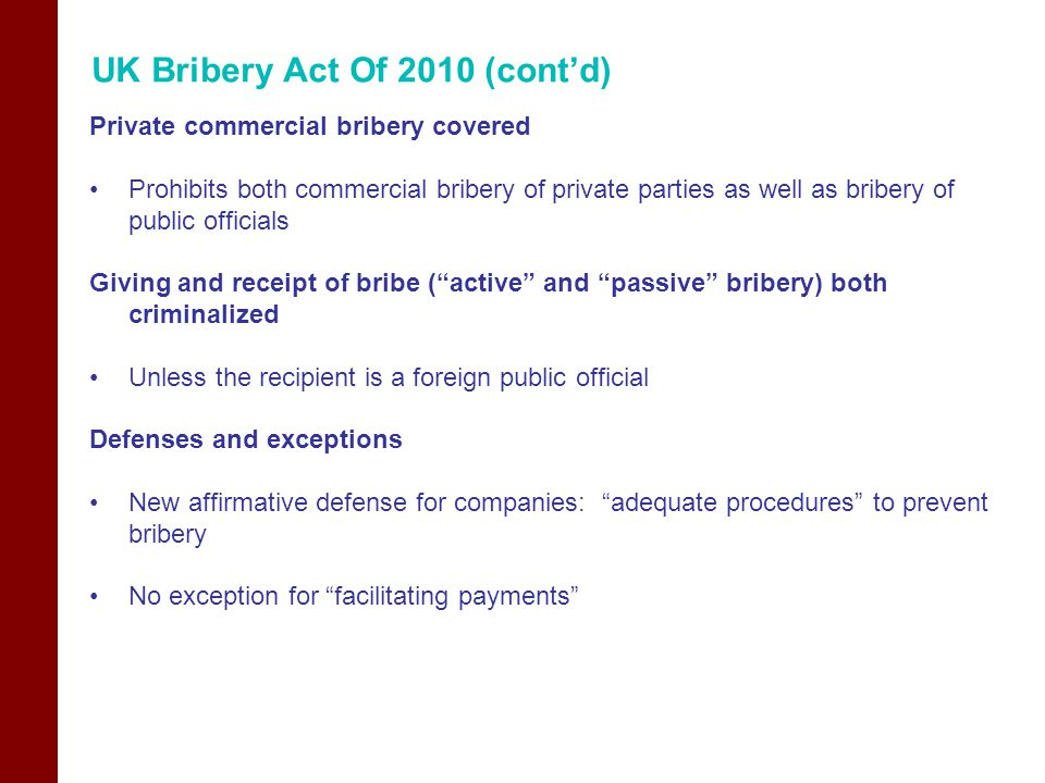 UK Bribery Act Of 2010 (cont'd) Private commercial bribery covered Prohibits both commercial bribery of private parties as well as bribery of public o