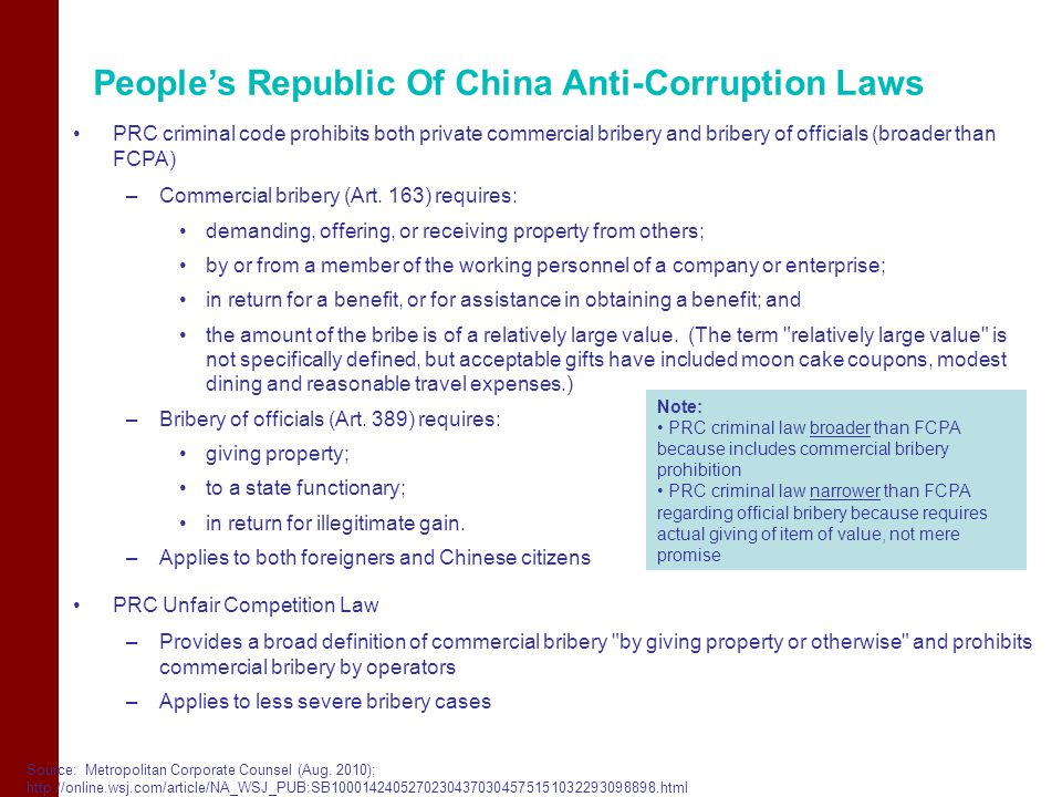People's Republic Of China Anti-Corruption Laws PRC criminal code prohibits both private commercial bribery and bribery of officials (broader than FCPA) –Commercial bribery (Art.