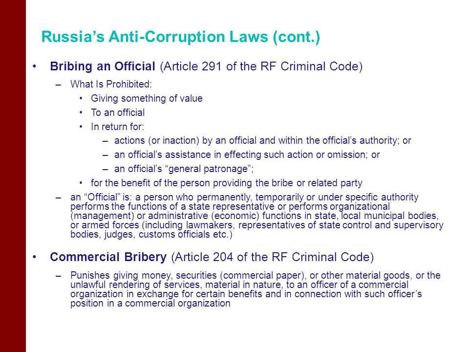 Russia's Anti-Corruption Laws (cont.) Bribing an Official (Article 291 of the RF Criminal Code) –What Is Prohibited: Giving something of value To an official In return for: –actions (or inaction) by an official and within the official's authority; or –an official's assistance in effecting such action or omission; or –an official's general patronage ; for the benefit of the person providing the bribe or related party –an Official is: a person who permanently, temporarily or under specific authority performs the functions of a state representative or performs organizational (management) or administrative (economic) functions in state, local municipal bodies, or armed forces (including lawmakers, representatives of state control and supervisory bodies, judges, customs officials etc.) Commercial Bribery (Article 204 of the RF Criminal Code) –Punishes giving money, securities (commercial paper), or other material goods, or the unlawful rendering of services, material in nature, to an officer of a commercial organization in exchange for certain benefits and in connection with such officer's position in a commercial organization