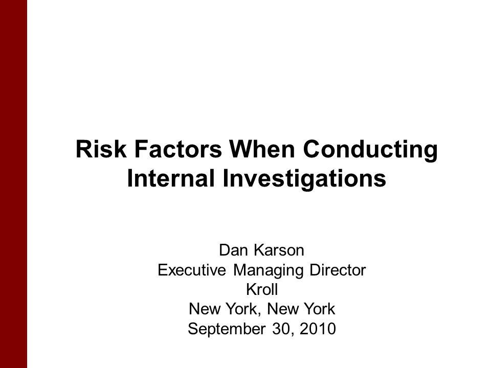 Risk Factors When Conducting Internal Investigations Dan Karson Executive Managing Director Kroll New York, New York September 30, 2010