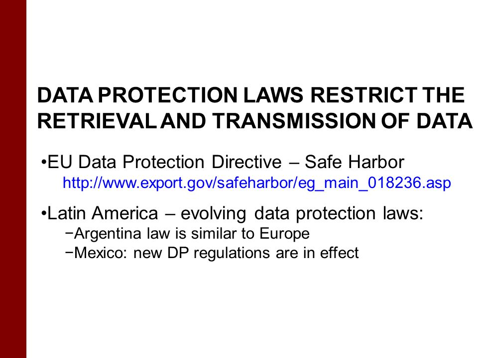 DATA PROTECTION LAWS RESTRICT THE RETRIEVAL AND TRANSMISSION OF DATA EU Data Protection Directive – Safe Harbor http://www.export.gov/safeharbor/eg_ma