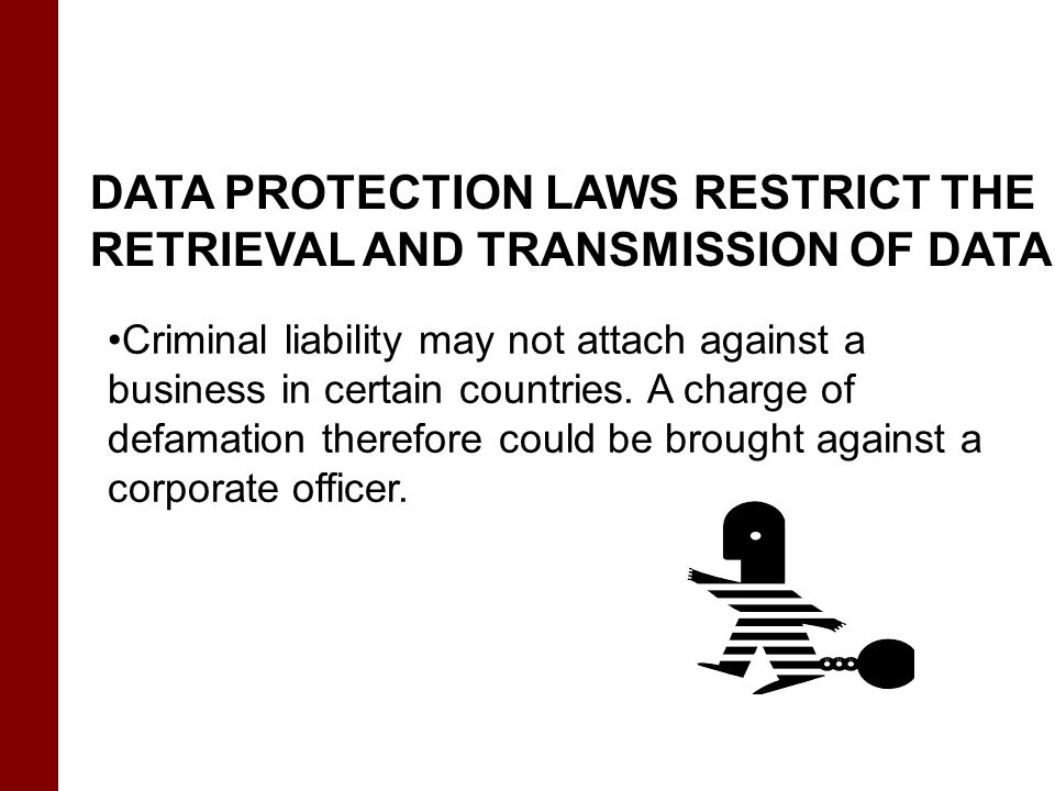 DATA PROTECTION LAWS RESTRICT THE RETRIEVAL AND TRANSMISSION OF DATA Criminal liability may not attach against a business in certain countries. A char