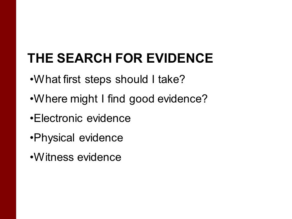 What first steps should I take? Where might I find good evidence? Electronic evidence Physical evidence Witness evidence THE SEARCH FOR EVIDENCE