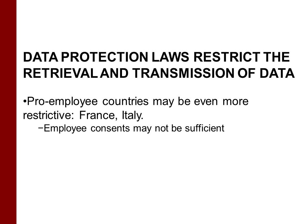 DATA PROTECTION LAWS RESTRICT THE RETRIEVAL AND TRANSMISSION OF DATA Pro-employee countries may be even more restrictive: France, Italy. −Employee con