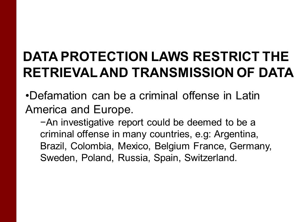 DATA PROTECTION LAWS RESTRICT THE RETRIEVAL AND TRANSMISSION OF DATA Defamation can be a criminal offense in Latin America and Europe. −An investigati