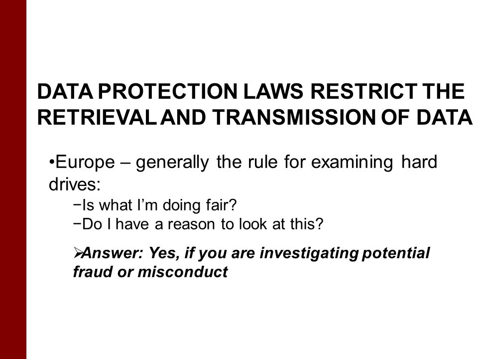 DATA PROTECTION LAWS RESTRICT THE RETRIEVAL AND TRANSMISSION OF DATA Europe – generally the rule for examining hard drives: −Is what I'm doing fair? −
