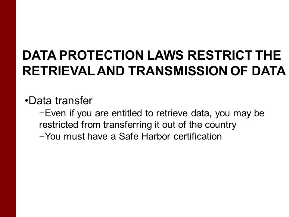 DATA PROTECTION LAWS RESTRICT THE RETRIEVAL AND TRANSMISSION OF DATA Data transfer −Even if you are entitled to retrieve data, you may be restricted f