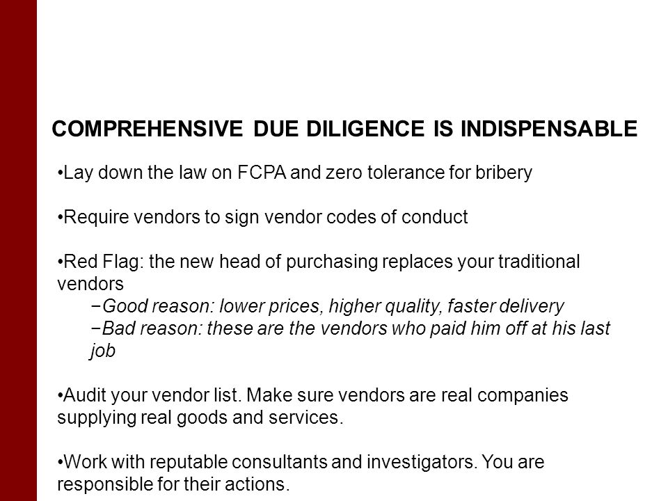 COMPREHENSIVE DUE DILIGENCE IS INDISPENSABLE Lay down the law on FCPA and zero tolerance for bribery Require vendors to sign vendor codes of conduct Red Flag: the new head of purchasing replaces your traditional vendors −Good reason: lower prices, higher quality, faster delivery −Bad reason: these are the vendors who paid him off at his last job Audit your vendor list.