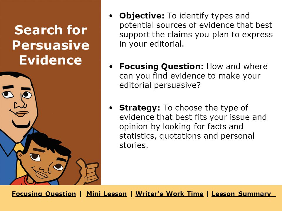 Focusing QuestionFocusing Question | Mini Lesson | Writer's Work Time | Lesson SummaryMini LessonWriter's Work TimeLesson Summary Search for Persuasive Evidence Objective: To identify types and potential sources of evidence that best support the claims you plan to express in your editorial.