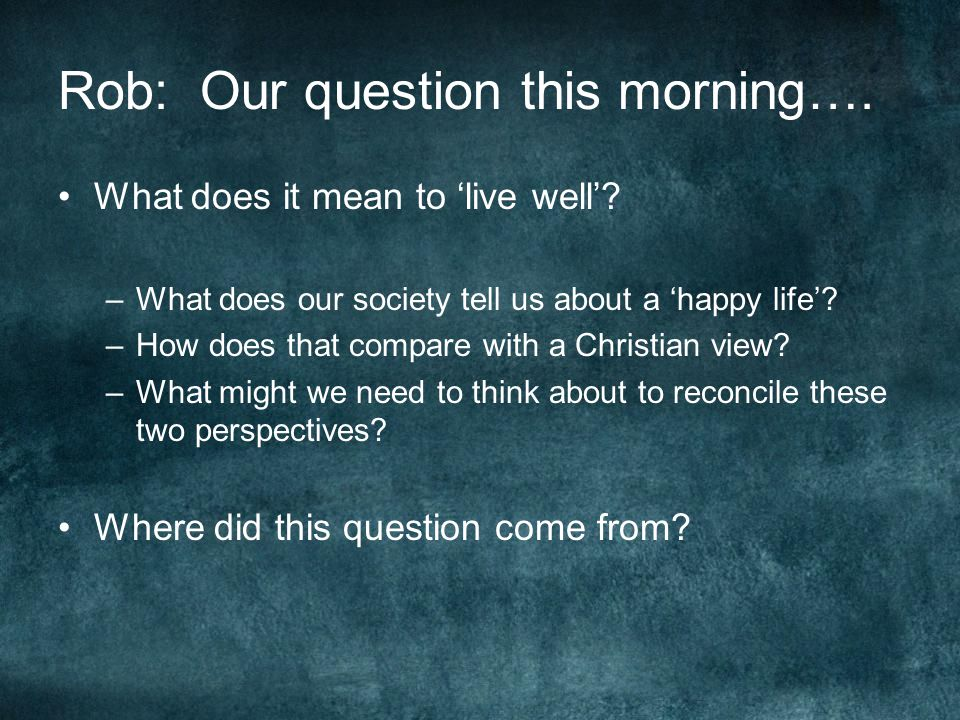 Rob: Our question this morning…. What does it mean to 'live well'.