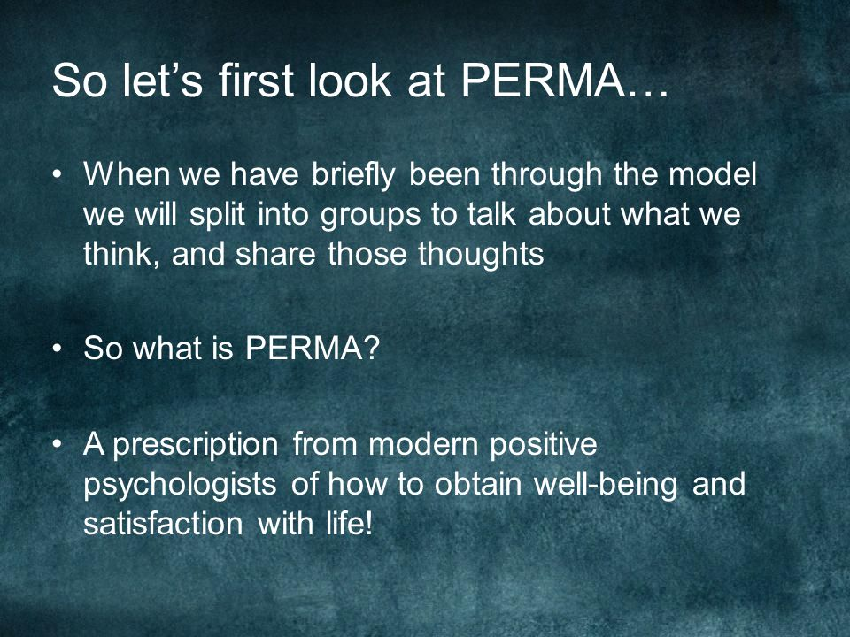 So let's first look at PERMA… When we have briefly been through the model we will split into groups to talk about what we think, and share those thoughts So what is PERMA.