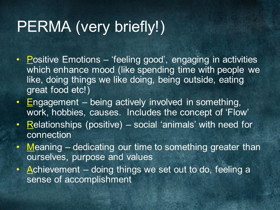 PERMA (very briefly!) Positive Emotions – 'feeling good', engaging in activities which enhance mood (like spending time with people we like, doing things we like doing, being outside, eating great food etc!) Engagement – being actively involved in something, work, hobbies, causes.