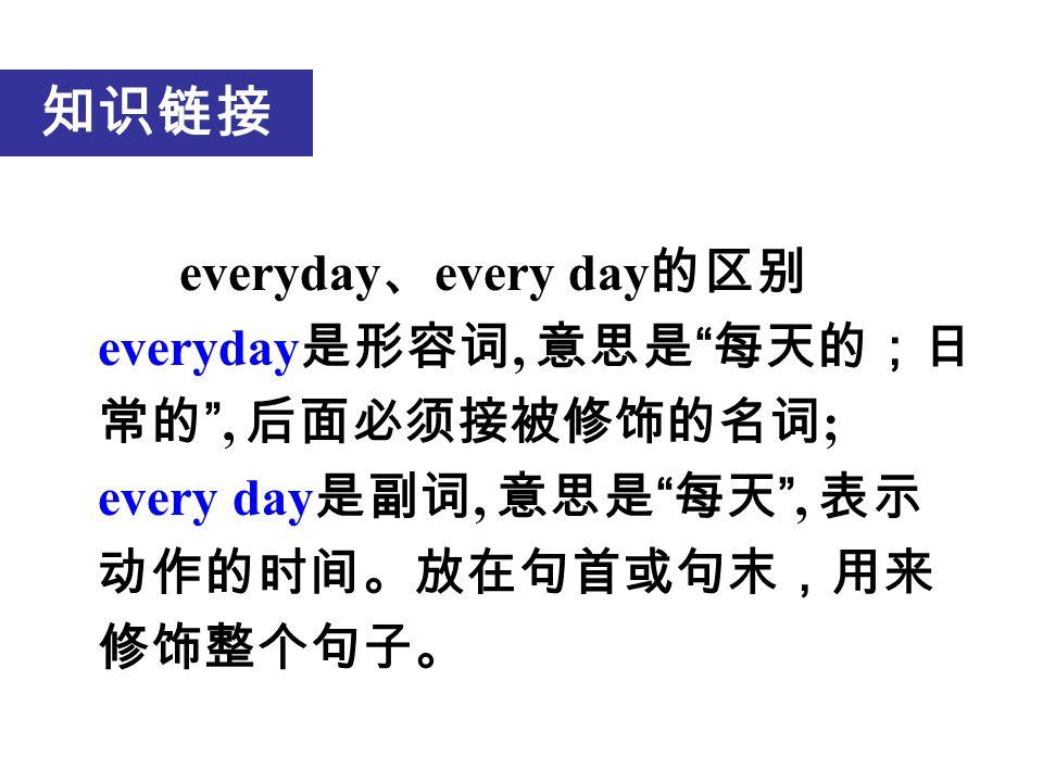 知识链接 everyday 、 every day 的区别 everyday 是形容词, 意思是 每天的;日 常的 , 后面必须接被修饰的名词 ; every day 是副词, 意思是 每天 , 表示 动作的时间。放在句首或句末,用来 修饰整个句子。