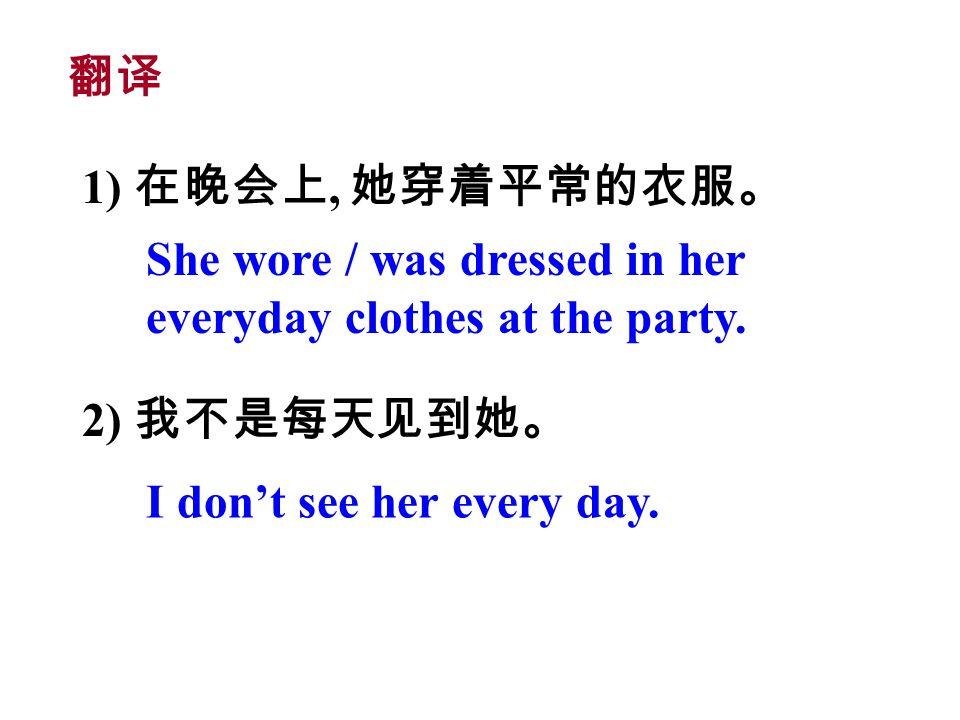 1) 在晚会上, 她穿着平常的衣服。 2) 我不是每天见到她。 She wore / was dressed in her everyday clothes at the party.
