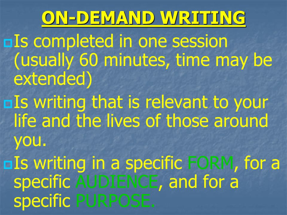 ON-DEMAND WRITING   Is completed in one session (usually 60 minutes, time may be extended)   Is writing that is relevant to your life and the lives of those around you.