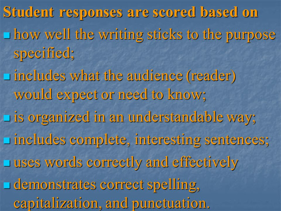 Student responses are scored based on how well the writing sticks to the purpose specified; how well the writing sticks to the purpose specified; incl