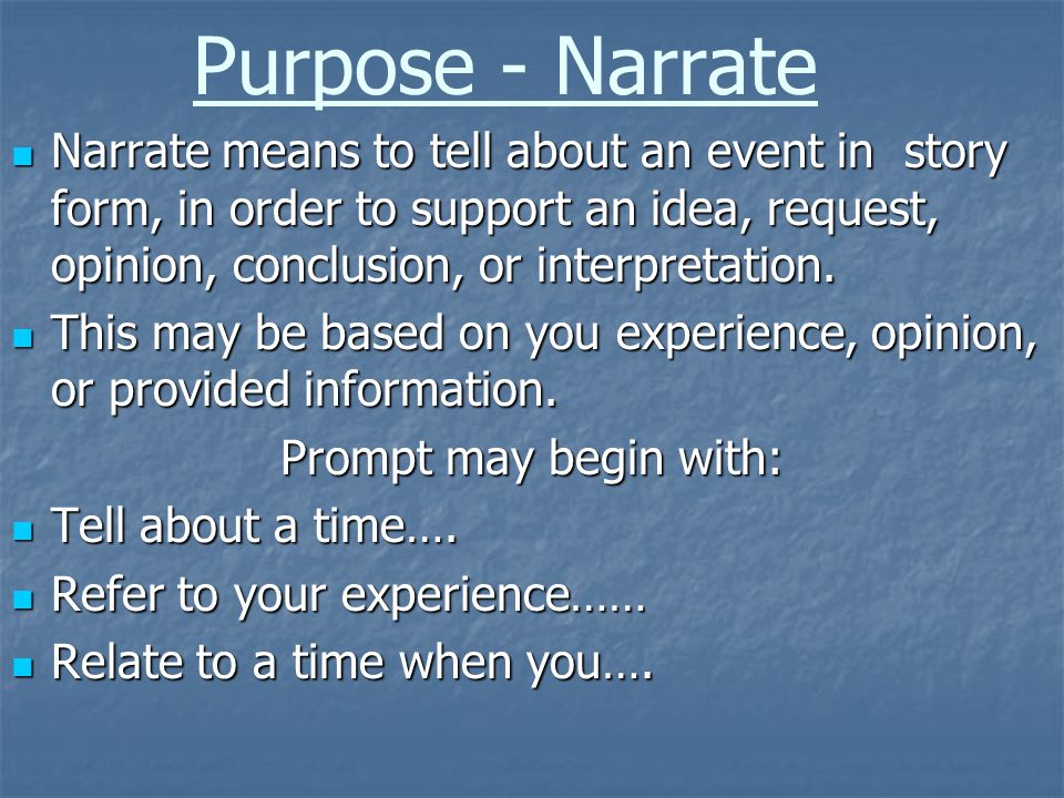 Purpose - Narrate Narrate means to tell about an event in story form, in order to support an idea, request, opinion, conclusion, or interpretation. Na