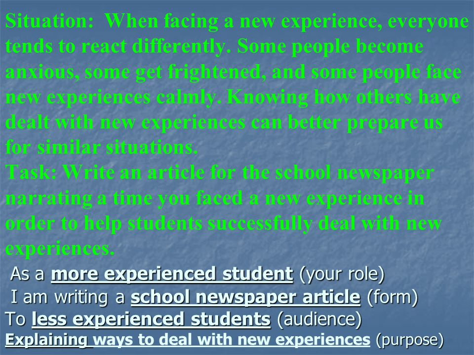 As a more experienced student (your role) I am writing a school newspaper article (form) To less experienced students (audience) Explaining (purpose)
