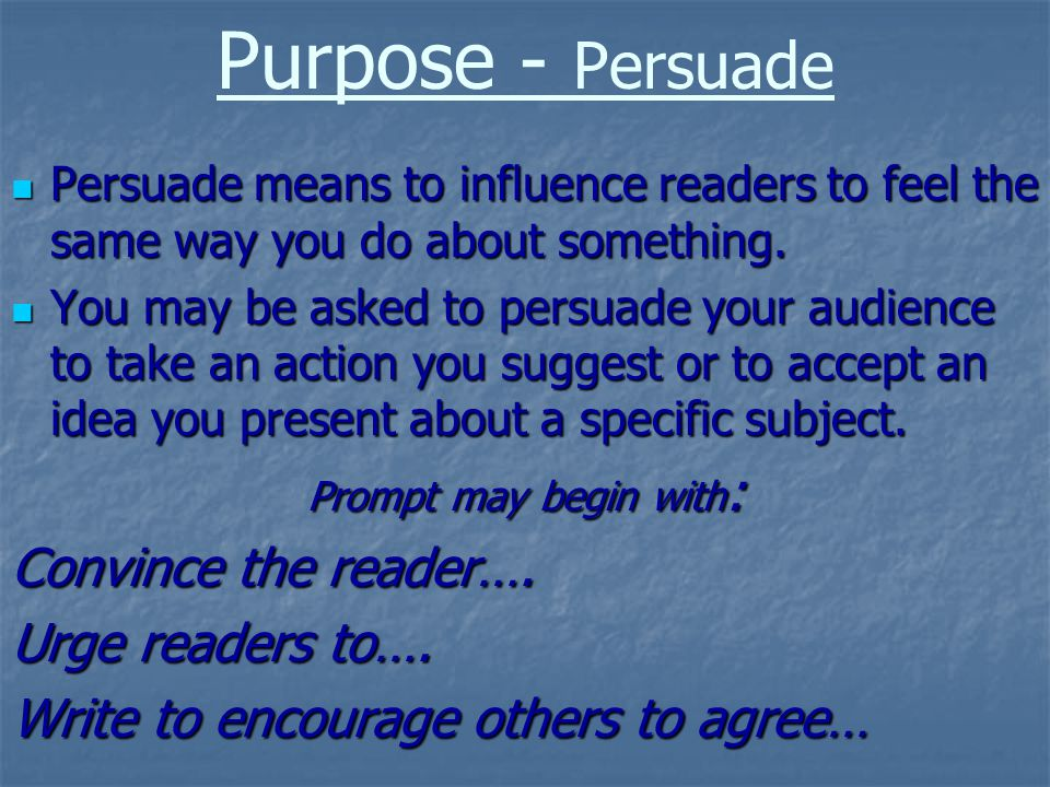 Purpose - Persuade Persuade means to influence readers to feel the same way you do about something.