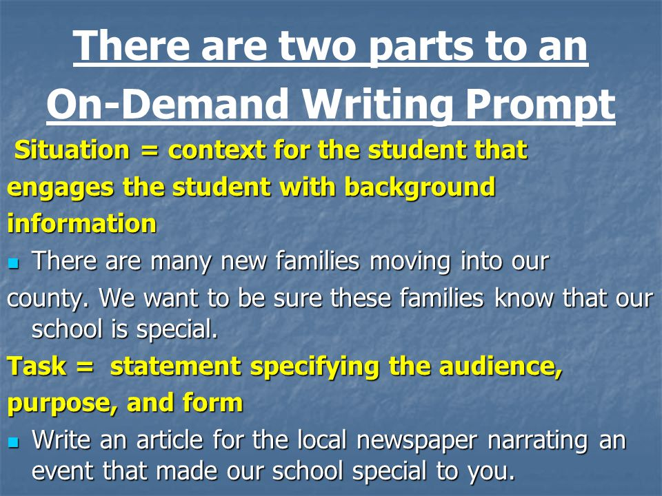 There are two parts to an On-Demand Writing Prompt Situation = context for the student that Situation = context for the student that engages the student with background information There are many new families moving into our There are many new families moving into our county.